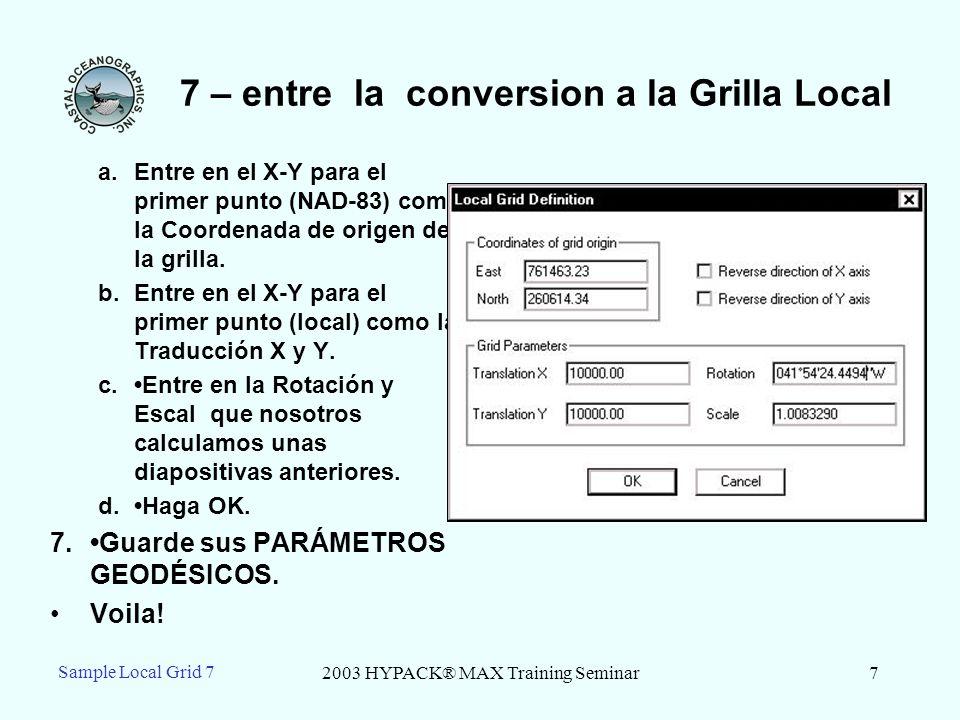 2003 HYPACK® MAX Training Seminar8 Sample Local Grid 7 7 – Compruebelo en la CONVERSIÓN de GRILLA 1.Empiece el programa de CONVERSIÓN de GRILLA.