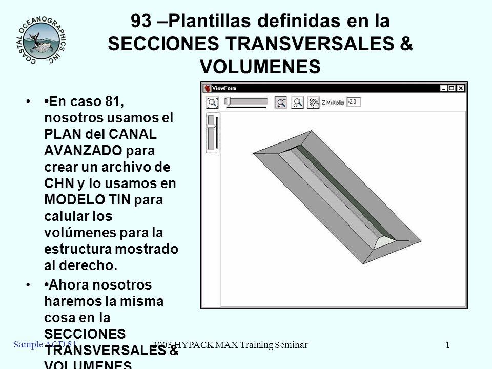 2003 HYPACK MAX Training Seminar1 Sample ACD 81 93 –Plantillas definidas en la SECCIONES TRANSVERSALES & VOLUMENES En caso 81, nosotros usamos el PLAN del CANAL AVANZADO para crear un archivo de CHN y lo usamos en MODELO TIN para calular los volúmenes para la estructura mostrado al derecho.