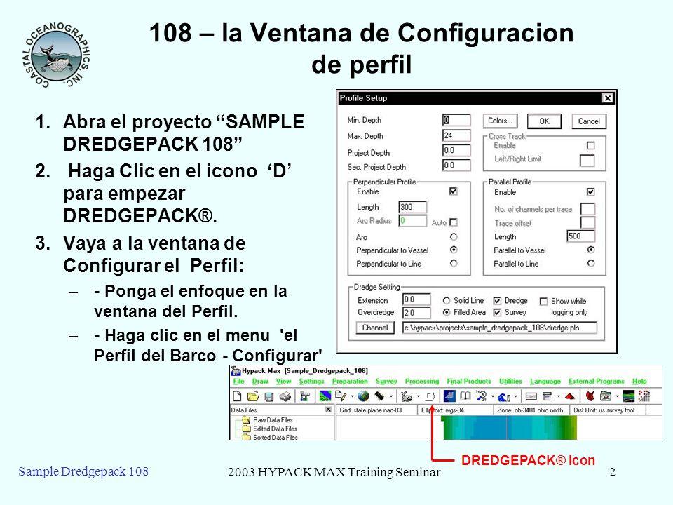 2003 HYPACK MAX Training Seminar2 Sample Dredgepack 108 108 – la Ventana de Configuracion de perfil 1.Abra el proyecto SAMPLE DREDGEPACK 108 2.