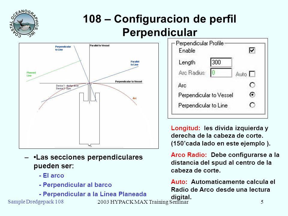 2003 HYPACK MAX Training Seminar5 Sample Dredgepack 108 108 – Configuracion de perfil Perpendicular –Las secciones perpendiculares pueden ser: - El arco - Perpendicular al barco - Perpendicular a la Línea Planeada Longitud: Ies divida izquierda y derecha de la cabeza de corte.