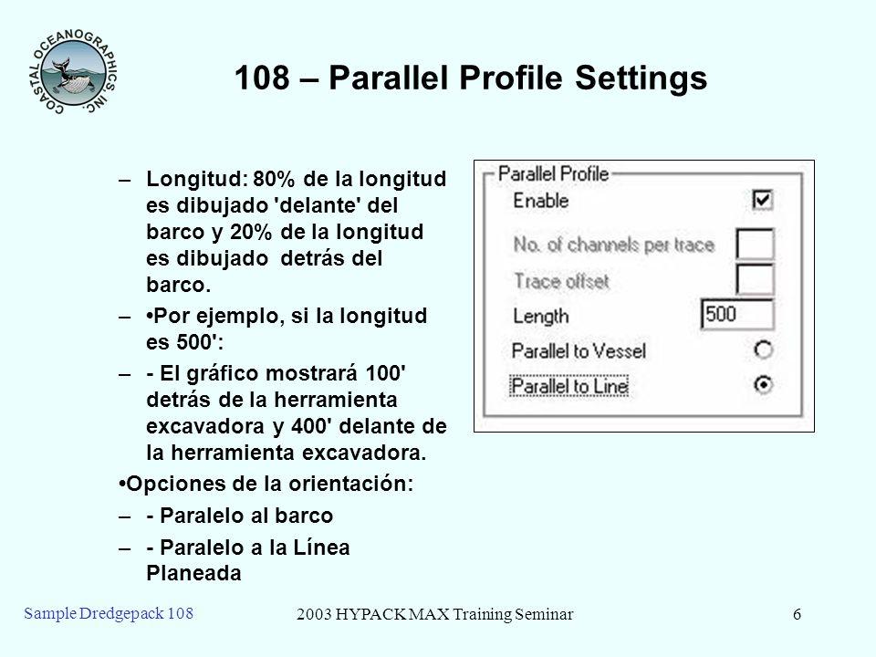 2003 HYPACK MAX Training Seminar6 Sample Dredgepack 108 108 – Parallel Profile Settings –Longitud: 80% de la longitud es dibujado delante del barco y 20% de la longitud es dibujado detrás del barco.