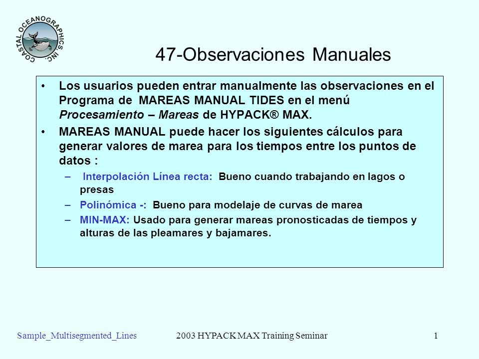 Sample_Multisegmented_Lines2003 HYPACK MAX Training Seminar2 Observaciones Manuales (cont.) Tabla de entrada manual Método de interpolación entre los puntos Gráfica mostrando la curva de corrección de marea