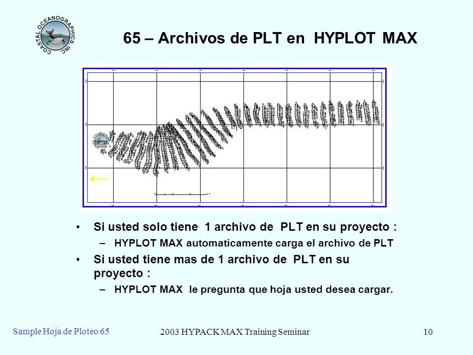 2003 HYPACK MAX Training Seminar10 Sample Hoja de Ploteo 65 65 – Archivos de PLT en HYPLOT MAX Si usted solo tiene 1 archivo de PLT en su proyecto : –HYPLOT MAX automaticamente carga el archivo de PLT Si usted tiene mas de 1 archivo de PLT en su proyecto : –HYPLOT MAX le pregunta que hoja usted desea cargar.