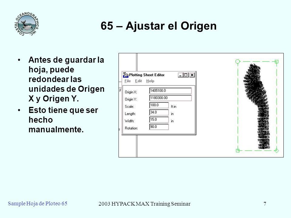 2003 HYPACK MAX Training Seminar7 Sample Hoja de Ploteo 65 65 – Ajustar el Origen Antes de guardar la hoja, puede redondear las unidades de Origen X y Origen Y.