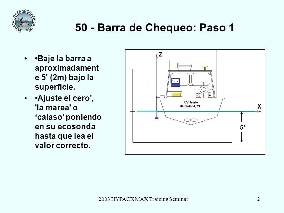 2003 HYPACK MAX Training Seminar2 50 - Barra de Chequeo: Paso 1 Baje la barra a aproximadament e 5' (2m) bajo la superficie. Ajuste el cero', 'la mare