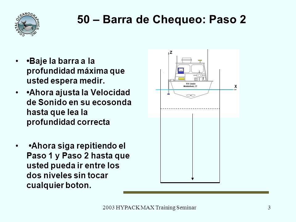 2003 HYPACK MAX Training Seminar3 50 – Barra de Chequeo: Paso 2 Baje la barra a la profundidad máxima que usted espera medir. Ahora ajusta la Velocida