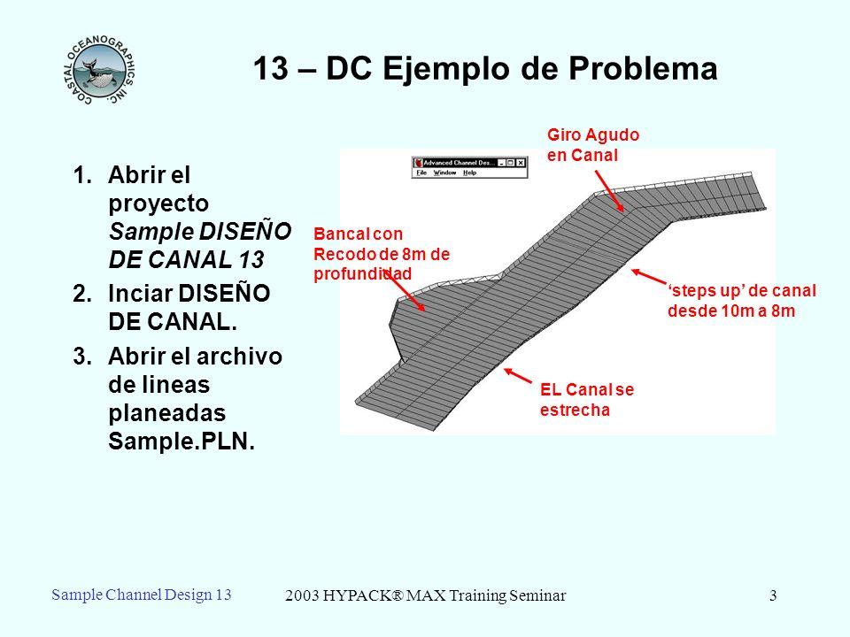 2003 HYPACK® MAX Training Seminar3 13 – DC Ejemplo de Problema 1.Abrir el proyecto Sample DISEÑO DE CANAL 13 2.Inciar DISEÑO DE CANAL. 3.Abrir el arch