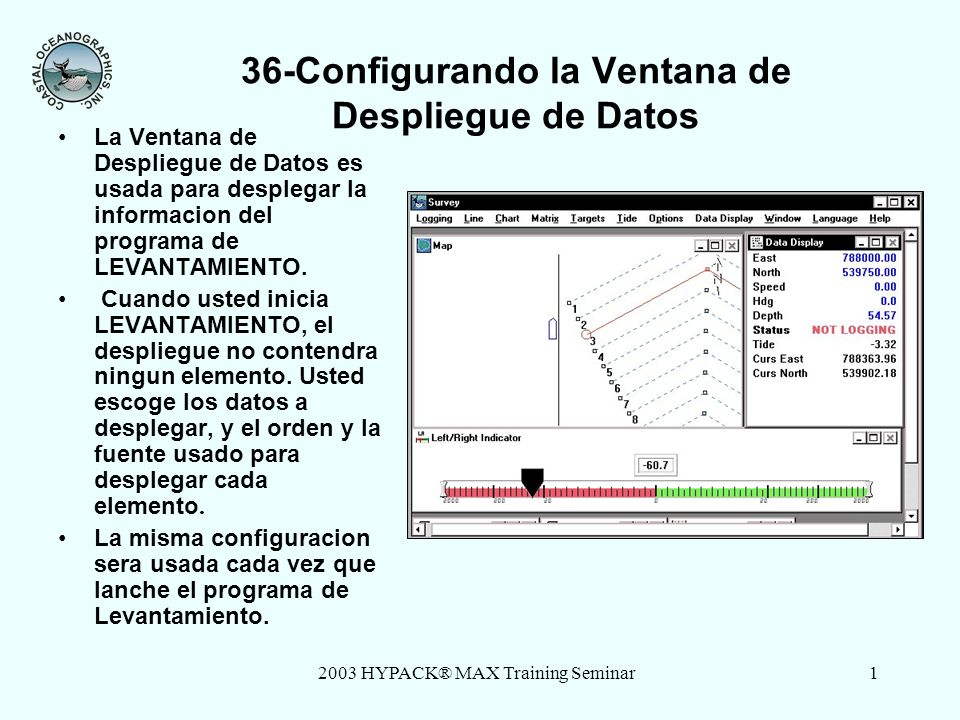 2003 HYPACK® MAX Training Seminar1 36-Configurando la Ventana de Despliegue de Datos La Ventana de Despliegue de Datos es usada para desplegar la informacion del programa de LEVANTAMIENTO.