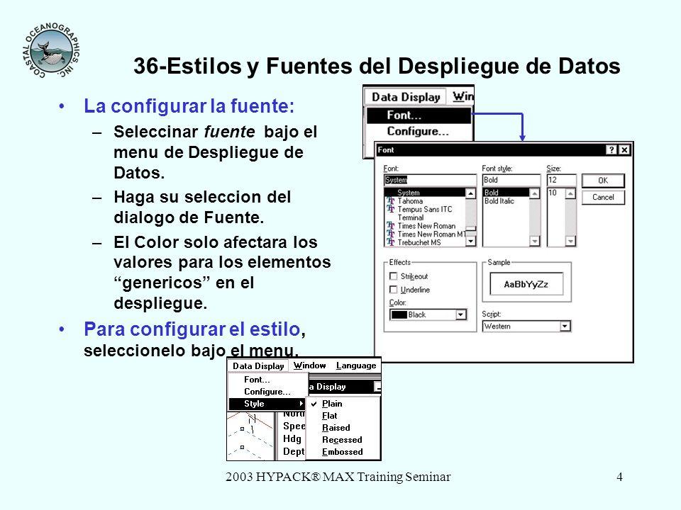 2003 HYPACK® MAX Training Seminar4 36-Estilos y Fuentes del Despliegue de Datos La configurar la fuente: –Seleccinar fuente bajo el menu de Despliegue