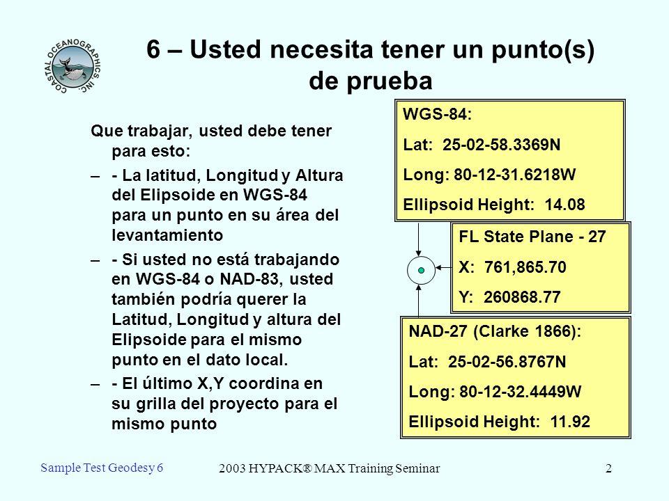 2003 HYPACK® MAX Training Seminar2 Sample Test Geodesy 6 6 – Usted necesita tener un punto(s) de prueba Que trabajar, usted debe tener para esto: –- La latitud, Longitud y Altura del Elipsoide en WGS-84 para un punto en su área del levantamiento –- Si usted no está trabajando en WGS-84 o NAD-83, usted también podría querer la Latitud, Longitud y altura del Elipsoide para el mismo punto en el dato local.
