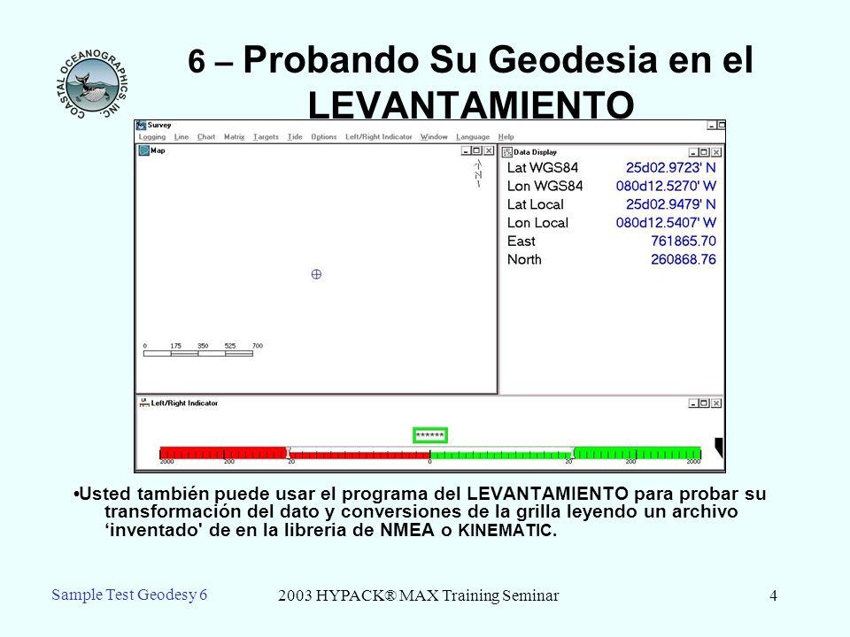 2003 HYPACK® MAX Training Seminar4 Sample Test Geodesy 6 6 – Probando Su Geodesia en el LEVANTAMIENTO Usted también puede usar el programa del LEVANTAMIENTO para probar su transformación del dato y conversiones de la grilla leyendo un archivo inventado de en la libreria de NMEA o KINEMATIC.