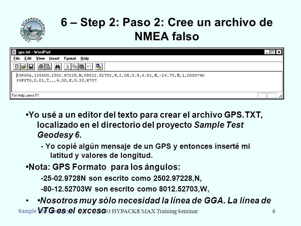 2003 HYPACK® MAX Training Seminar6 Sample Test Geodesy 6 6 – Step 2: Paso 2: Cree un archivo de NMEA falso Yo usé a un editor del texto para crear el archivo GPS.TXT, localizado en el directorio del proyecto Sample Test Geodesy 6.