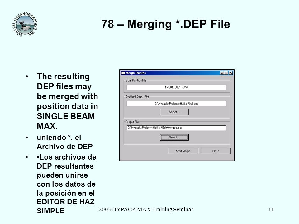 2003 HYPACK MAX Training Seminar11 78 – Merging *.DEP File The resulting DEP files may be merged with position data in SINGLE BEAM MAX. uniendo *. el