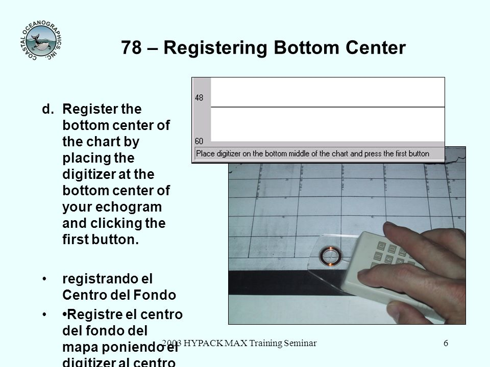2003 HYPACK MAX Training Seminar6 78 – Registering Bottom Center d.Register the bottom center of the chart by placing the digitizer at the bottom cent
