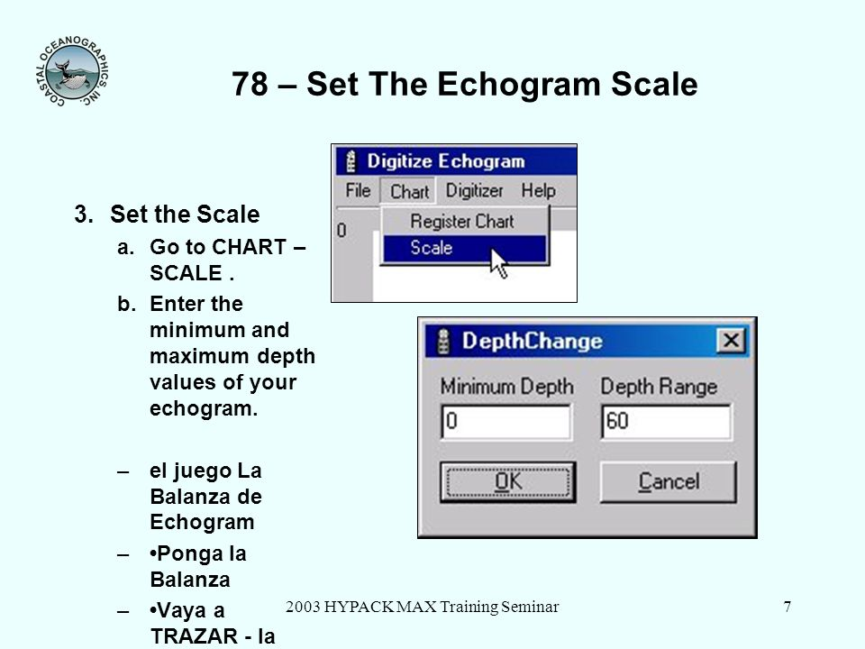 2003 HYPACK MAX Training Seminar7 78 – Set The Echogram Scale 3.Set the Scale a.Go to CHART – SCALE. b.Enter the minimum and maximum depth values of y
