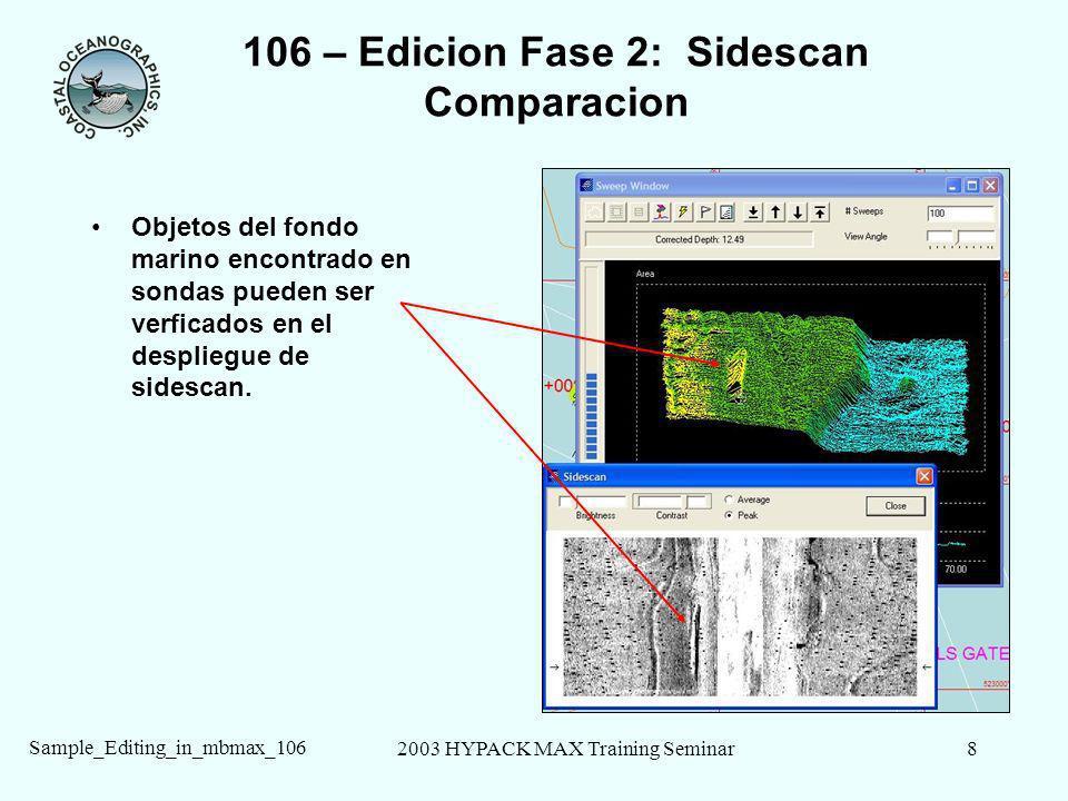 2003 HYPACK MAX Training Seminar8 Sample_Editing_in_mbmax_106 106 – Edicion Fase 2: Sidescan Comparacion Objetos del fondo marino encontrado en sondas pueden ser verficados en el despliegue de sidescan.