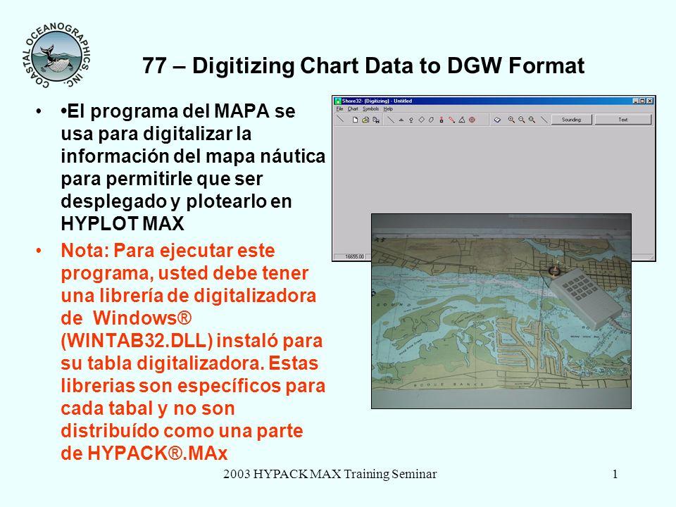 2003 HYPACK MAX Training Seminar1 77 – Digitizing Chart Data to DGW Format El programa del MAPA se usa para digitalizar la información del mapa náutica para permitirle que ser desplegado y plotearlo en HYPLOT MAX Nota: Para ejecutar este programa, usted debe tener una librería de digitalizadora de Windows® (WINTAB32.DLL) instaló para su tabla digitalizadora.