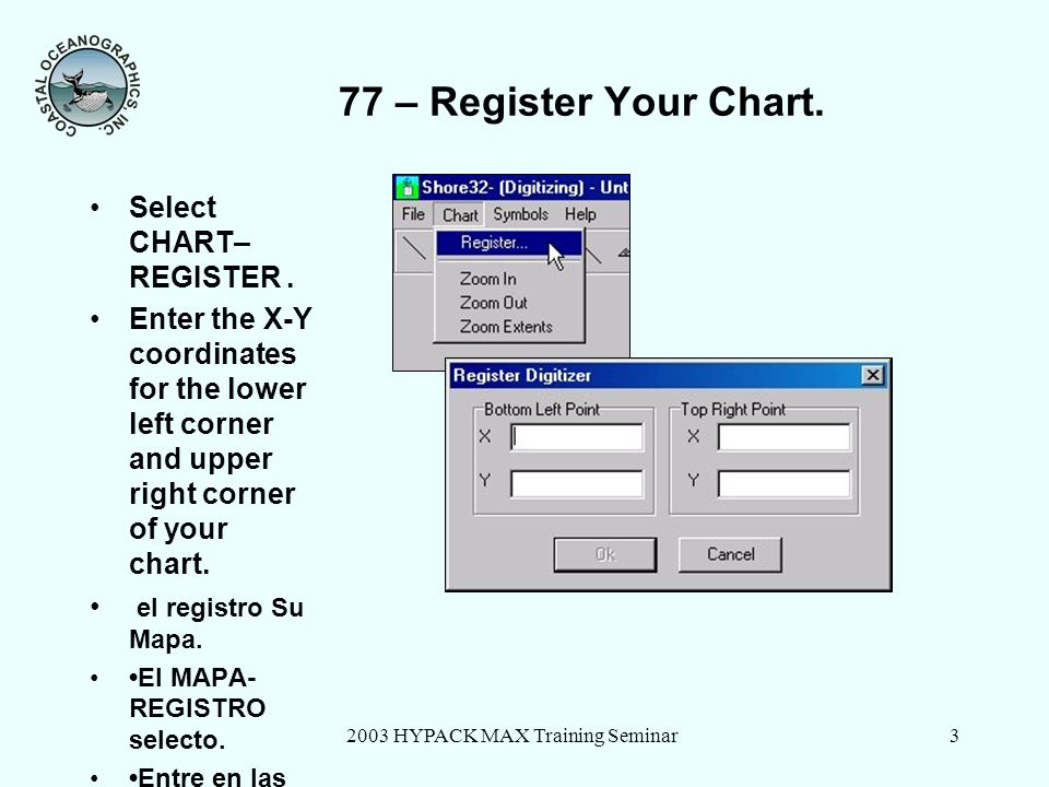 2003 HYPACK MAX Training Seminar4 77 – Register Lower Left of Chart Click on the lower left corner of your chart, using the 1st digitizer button.