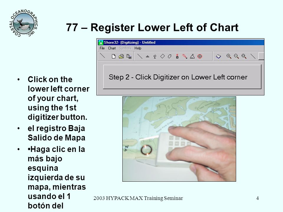 2003 HYPACK MAX Training Seminar5 77 – Register Upper Right of Chart Click on the upper right corner of your chart, using the 1st digitizer button.