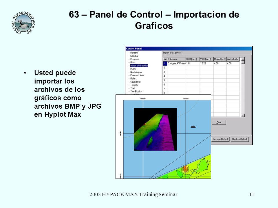 2003 HYPACK MAX Training Seminar11 63 – Panel de Control – Importacion de Graficos Usted puede importar los archivos de los gráficos como archivos BMP y JPG en Hyplot Max