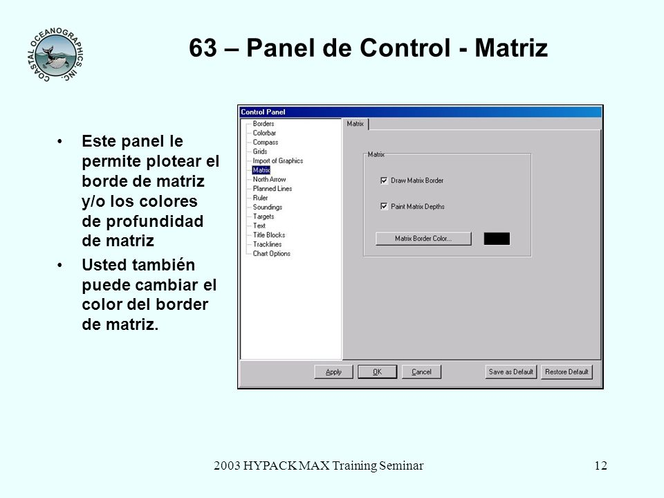 2003 HYPACK MAX Training Seminar12 63 – Panel de Control - Matriz Este panel le permite plotear el borde de matriz y/o los colores de profundidad de matriz Usted también puede cambiar el color del border de matriz.