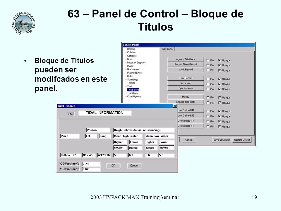 2003 HYPACK MAX Training Seminar19 63 – Panel de Control – Bloque de Titulos Bloque de Titulos pueden ser modifcados en este panel.