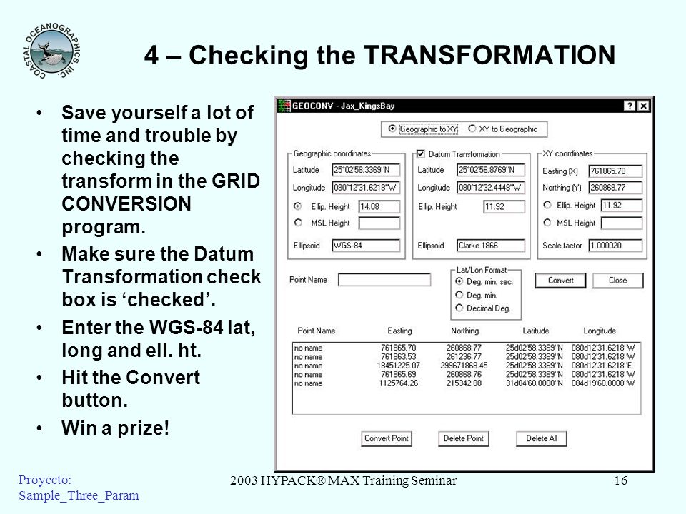 2003 HYPACK® MAX Training Seminar16 Proyecto: Sample_Three_Param 4 – Checking the TRANSFORMATION Save yourself a lot of time and trouble by checking the transform in the GRID CONVERSION program.
