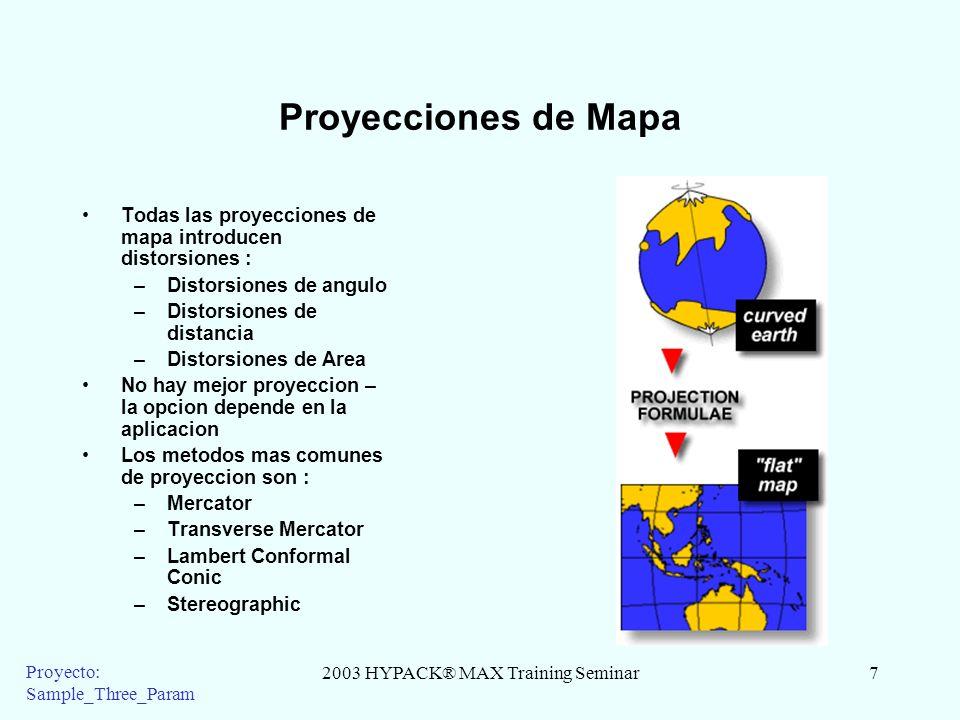 2003 HYPACK® MAX Training Seminar7 Proyecto: Sample_Three_Param Proyecciones de Mapa Todas las proyecciones de mapa introducen distorsiones : –Distorsiones de angulo –Distorsiones de distancia –Distorsiones de Area No hay mejor proyeccion – la opcion depende en la aplicacion Los metodos mas comunes de proyeccion son : –Mercator –Transverse Mercator –Lambert Conformal Conic –Stereographic