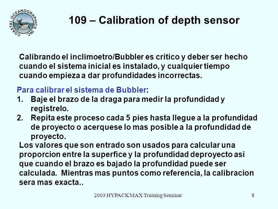 2003 HYPACK MAX Training Seminar8 109 – Calibration of depth sensor Para calibrar el sistema de Bubbler: 1.Baje el brazo de la draga para medir la profundidad y registrelo.