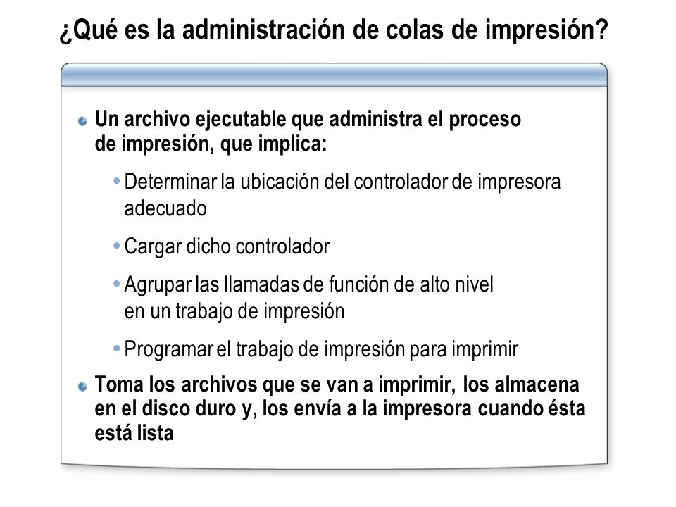 ¿Qué es la administración de colas de impresión? Un archivo ejecutable que administra el proceso de impresión, que implica: Determinar la ubicación de