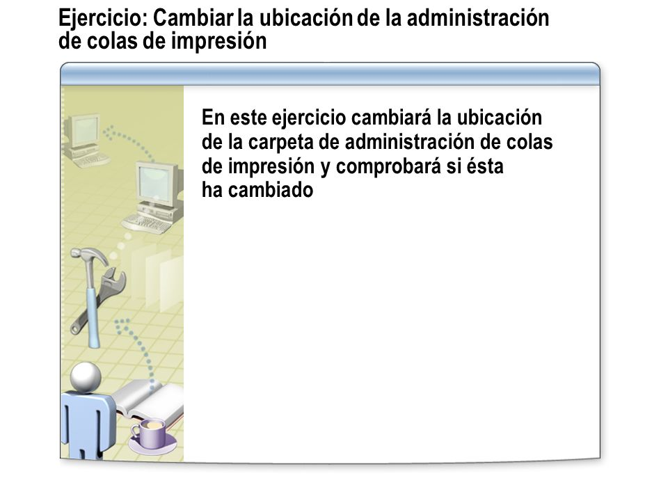 Ejercicio: Cambiar la ubicación de la administración de colas de impresión En este ejercicio cambiará la ubicación de la carpeta de administración de