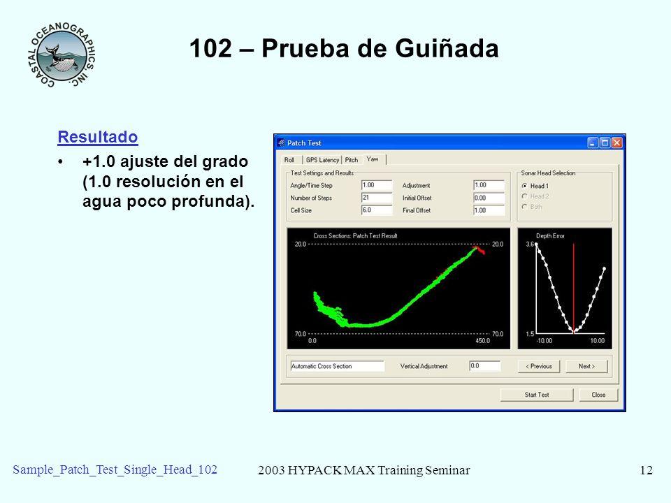2003 HYPACK MAX Training Seminar12 Sample_Patch_Test_Single_Head_102 102 – Prueba de Guiñada Resultado +1.0 ajuste del grado (1.0 resolución en el agu