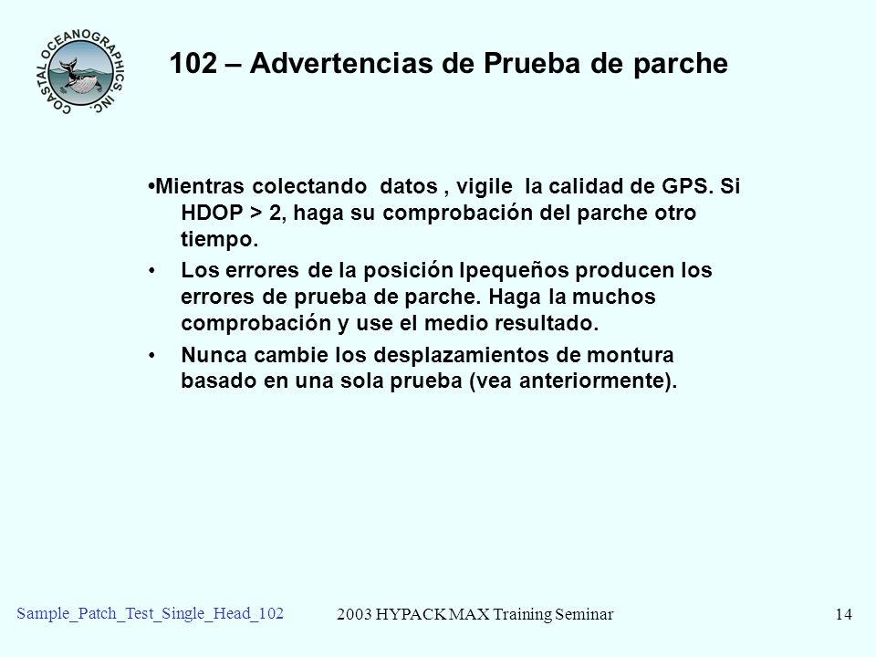 2003 HYPACK MAX Training Seminar14 Sample_Patch_Test_Single_Head_102 102 – Advertencias de Prueba de parche Mientras colectando datos, vigile la calid