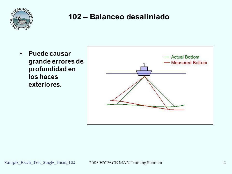 2003 HYPACK MAX Training Seminar2 Sample_Patch_Test_Single_Head_102 102 – Balanceo desaliniado Puede causar grande errores de profundidad en los haces
