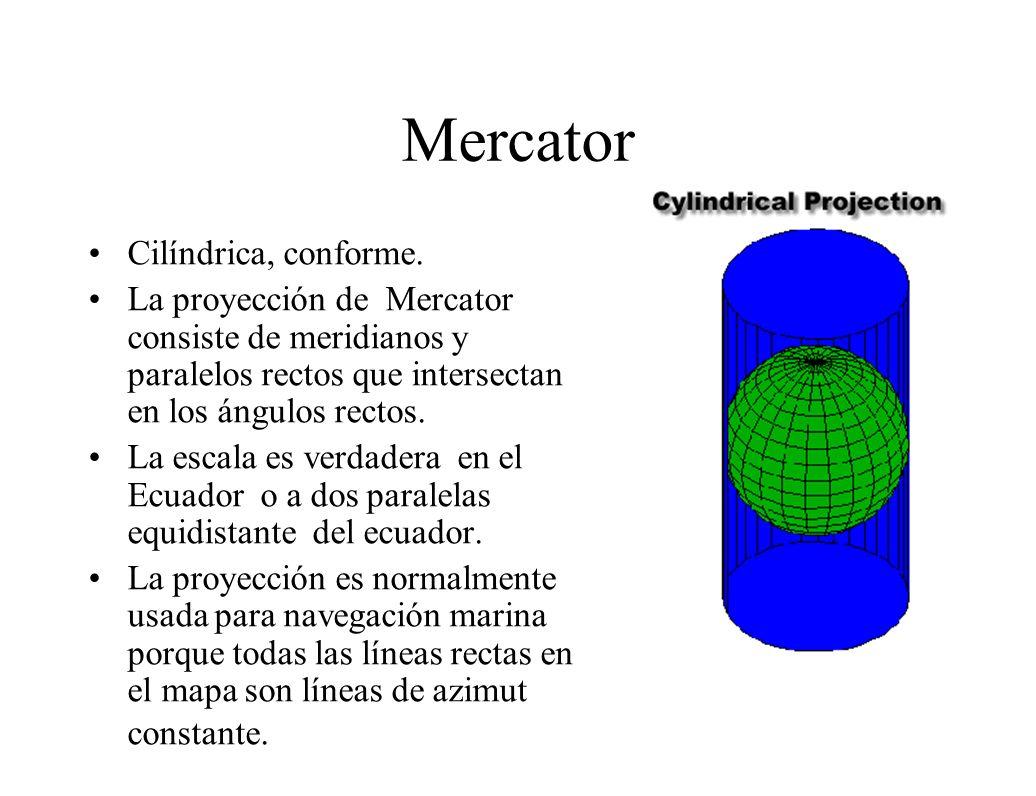 Mercator Cilíndrica, conforme. La proyección de Mercator consiste de meridianos y paralelos rectos que intersectan en los ángulos rectos. La escala es