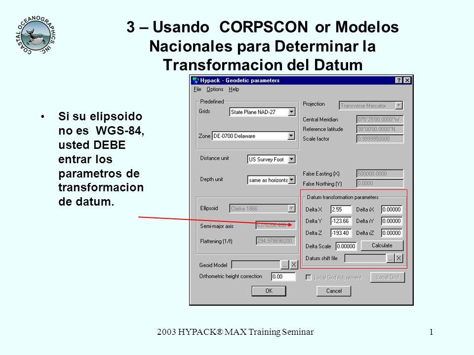 2003 HYPACK® MAX Training Seminar1 3 – Usando CORPSCON or Modelos Nacionales para Determinar la Transformacion del Datum Si su elipsoido no es WGS-84, usted DEBE entrar los parametros de transformacion de datum.
