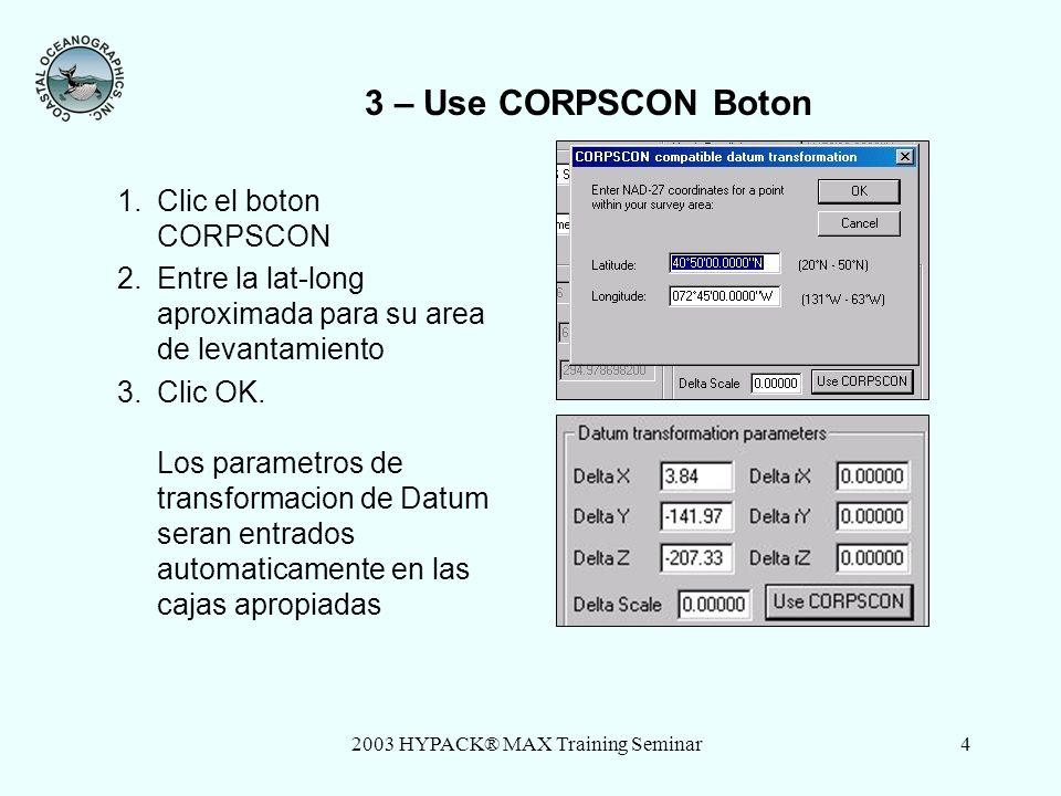 2003 HYPACK® MAX Training Seminar4 3 – Use CORPSCON Boton 1.Clic el boton CORPSCON 2.Entre la lat-long aproximada para su area de levantamiento 3.Clic OK.