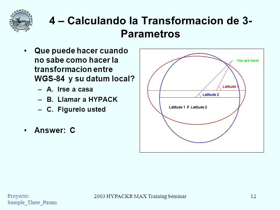 2003 HYPACK® MAX Training Seminar12 Proyecto: Sample_Three_Param 4 – Calculando la Transformacion de 3- Parametros Que puede hacer cuando no sabe como