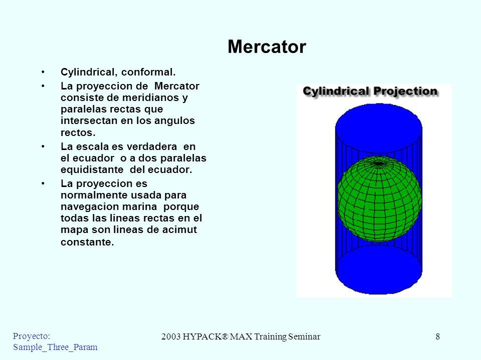 2003 HYPACK® MAX Training Seminar8 Proyecto: Sample_Three_Param Mercator Cylindrical, conformal. La proyeccion de Mercator consiste de meridianos y pa