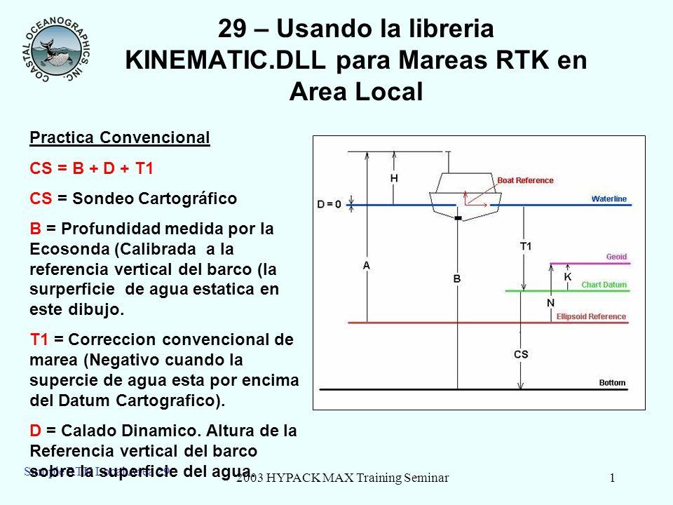 2003 HYPACK MAX Training Seminar2 Sample RTK Local Area 29 29 –Teoria de Marea RTK CS = B + D + T2 Where: T2 = -K + N – A + H – D T2 = Correccion de Marea RTK (Negativo cuando la supercie de agua esta por encima del Datum Cartografico) K = Altura de Geoide por encima de del Datum Cartografico N = Altura de Geoide por encima de del elipsoide de Referencia A = Altura Antena RTK sobre el elipsoide de Referencia H = Altura Antena RTK sobre La Referencia Vertical del Barco D = Profundidad del Barco por debajo de la surpeficie de Agua