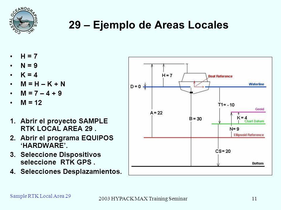 2003 HYPACK MAX Training Seminar11 Sample RTK Local Area 29 29 – Ejemplo de Areas Locales H = 7 N = 9 K = 4 M = H – K + N M = 7 – 4 + 9 M = 12 1.Abrir