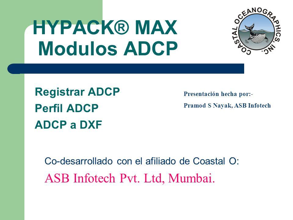 HYPACK® MAX Modulos ADCP Registrar ADCP Perfil ADCP ADCP a DXF Co-desarrollado con el afiliado de Coastal O: ASB Infotech Pvt. Ltd, Mumbai. Presentaci