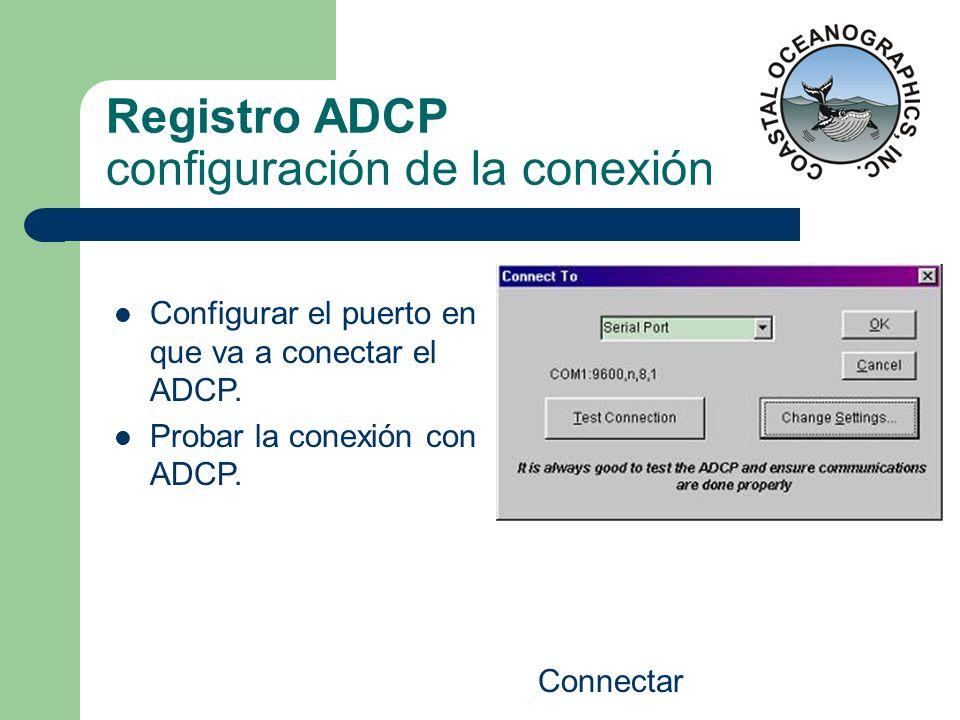 Registro ADCP configuración de la conexión Connectar Configurar el puerto en que va a conectar el ADCP. Probar la conexión con ADCP.