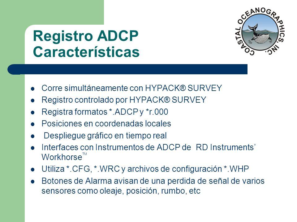 Registro ADCP Características Corre simultáneamente con HYPACK® SURVEY Registro controlado por HYPACK® SURVEY Registra formatos *.ADCP y *r.000 Posici