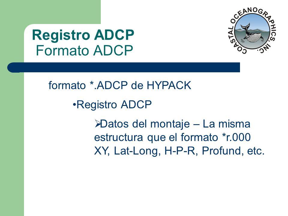 Registro ADCP Formato ADCP formato *.ADCP de HYPACK Registro ADCP Datos del montaje – La misma estructura que el formato *r.000 XY, Lat-Long, H-P-R, P