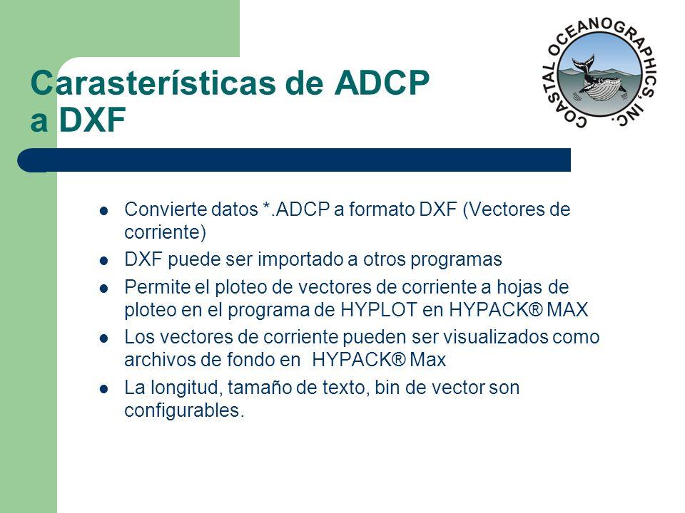 Carasterísticas de ADCP a DXF Convierte datos *.ADCP a formato DXF (Vectores de corriente) DXF puede ser importado a otros programas Permite el ploteo