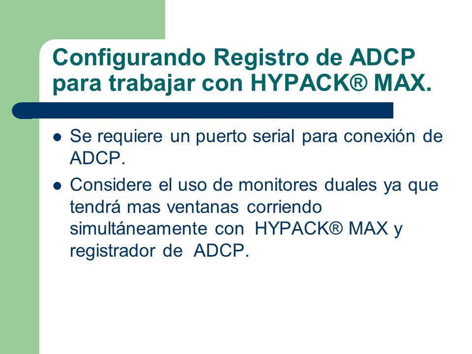 Configurando Registro de ADCP para trabajar con HYPACK® MAX. Se requiere un puerto serial para conexión de ADCP. Considere el uso de monitores duales