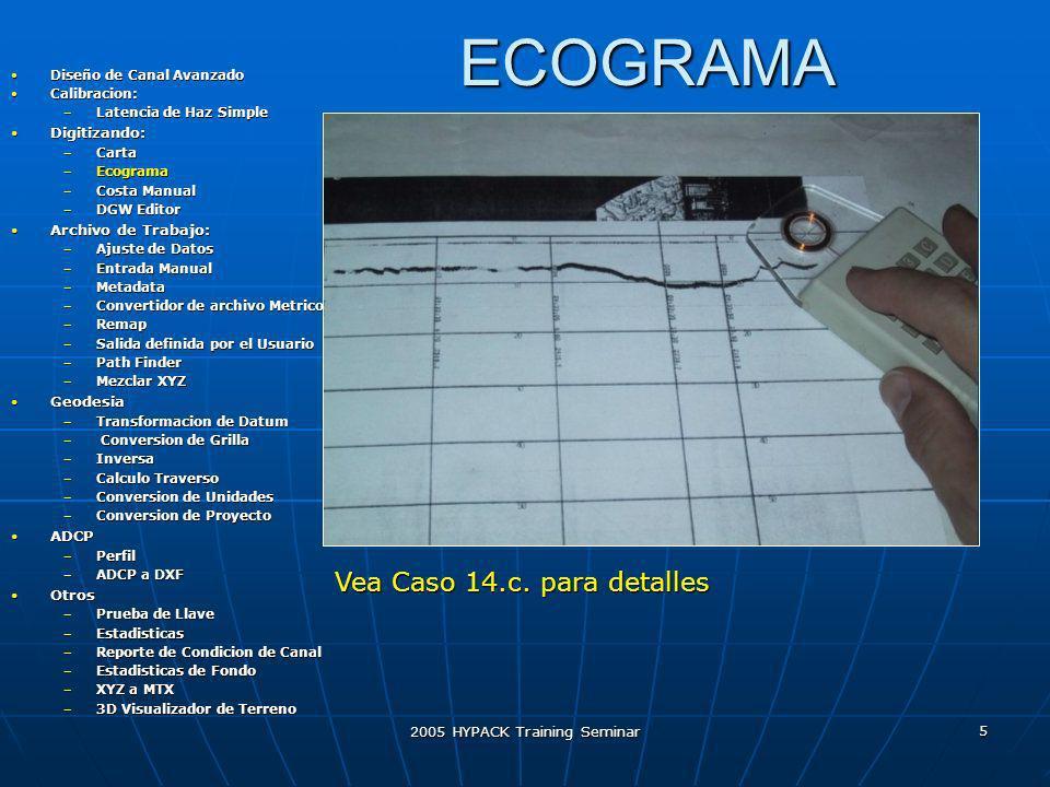 2005 HYPACK Training Seminar 26 Reporte de Condicion de Canal Diseño de Canal Avanzado Diseño de Canal Avanzado Calibracion: Calibracion: –Latencia de Haz Simple Digitizando: Digitizando: –Carta –Ecograma –Costa Manual –DGW Editor Archivo de Trabajo: Archivo de Trabajo: –Ajuste de Datos –Entrada Manual –Metadata –Convertidor de archivo Metrico –Remap –Salida definida por el Usuario –Path Finder –Mezclar XYZ Geodesia Geodesia –Transformacion de Datum – Conversion de Grilla –Inversa –Calculo Traverso –Conversion de Unidades –Conversion de Proyecto ADCP ADCP –Perfil –ADCP a DXF Otros Otros –Prueba de Llave –Estadisticas –Reporte de Condicion de Canal –Estadisticas de Fondo –XYZ a MTX –3D Visualizador de Terreno Determina la profundidad de control para su seccon de canal como requerida por NOAA.