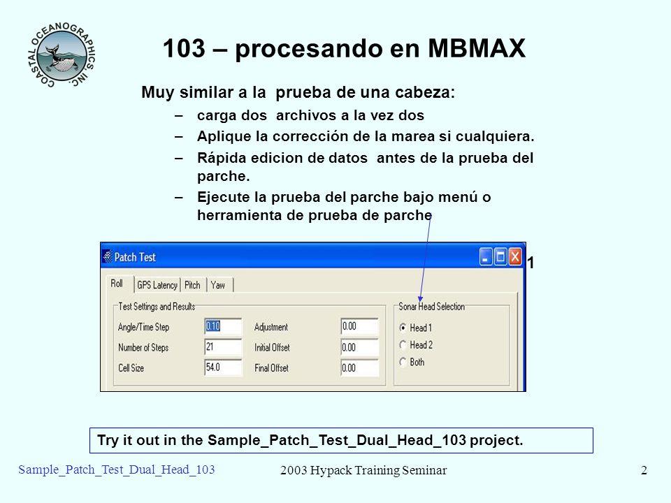 2003 Hypack Training Seminar2 Sample_Patch_Test_Dual_Head_103 103 – procesando en MBMAX Muy similar a la prueba de una cabeza: –carga dos archivos a la vez dos –Aplique la corrección de la marea si cualquiera.