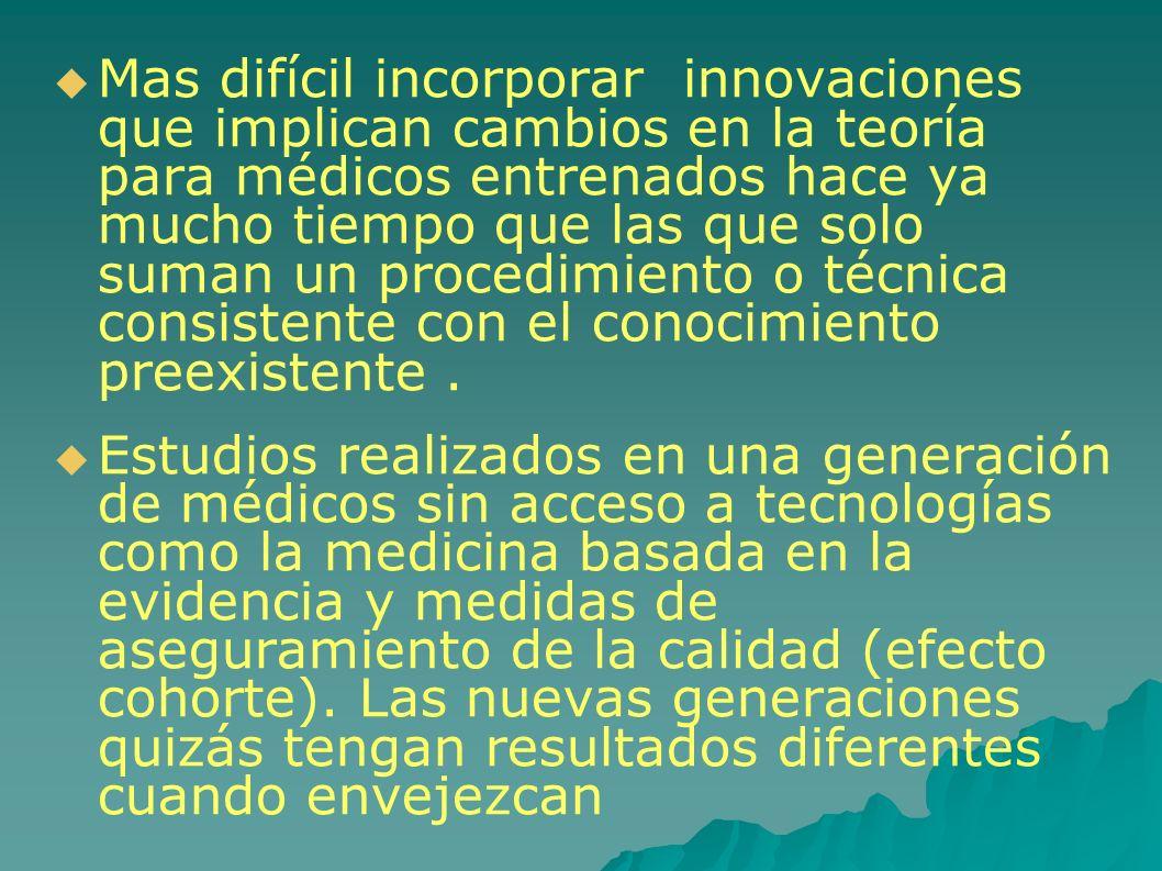 Mas difícil incorporar innovaciones que implican cambios en la teoría para médicos entrenados hace ya mucho tiempo que las que solo suman un procedimiento o técnica consistente con el conocimiento preexistente.